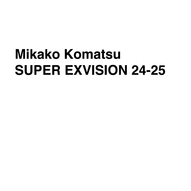 Mikako Komatsu SUPER EXVISION 24-25